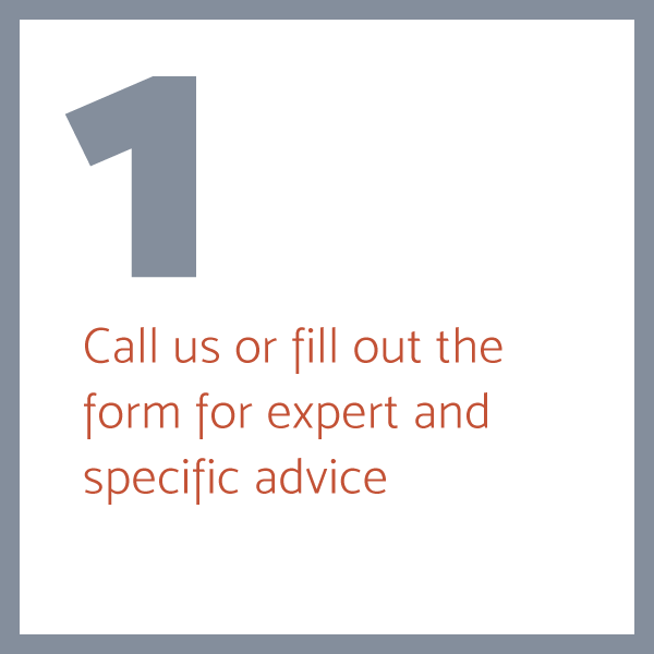 Step 1: Call us or fill out the form for expert and specific advice