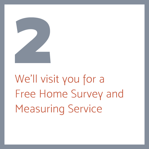 Step 2: We'll visit you for a Free Home Survey and Measuring Service